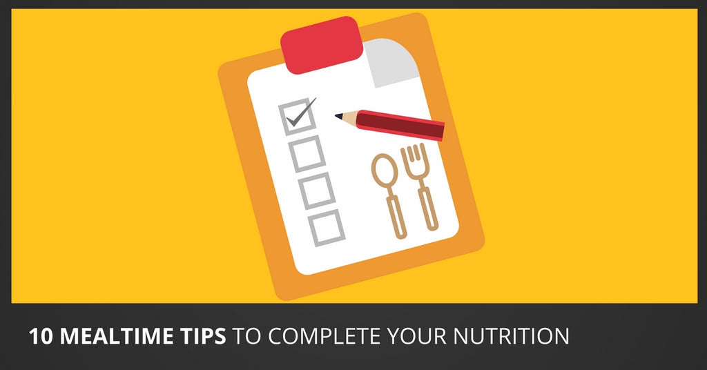 10 Mealtime Tips to Complete Your Nutrition
