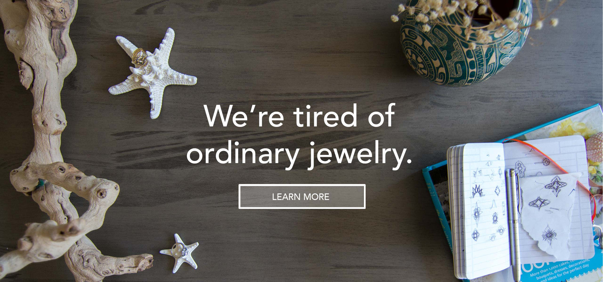 we're tired of ordinary jewelry.