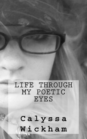 Books - Life Through My Poetic Eyes - By Calyssa Wickham, A Book Of Teenage Poetry