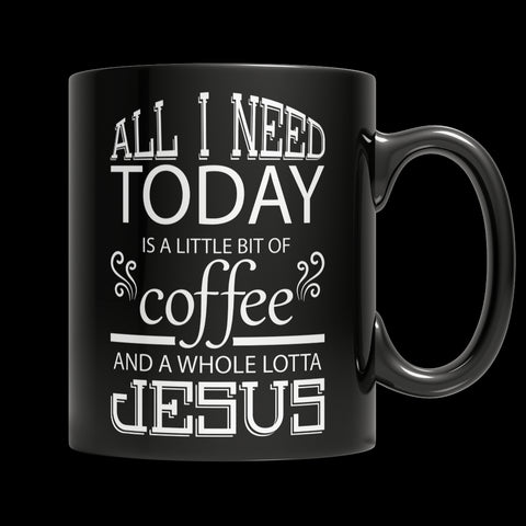 Limited Edition Mug - All I Need Today is a Little Bit of Coffee and a Whole Lotta Jesus - 11oz Black Mug - My Revolutional Shop - 1