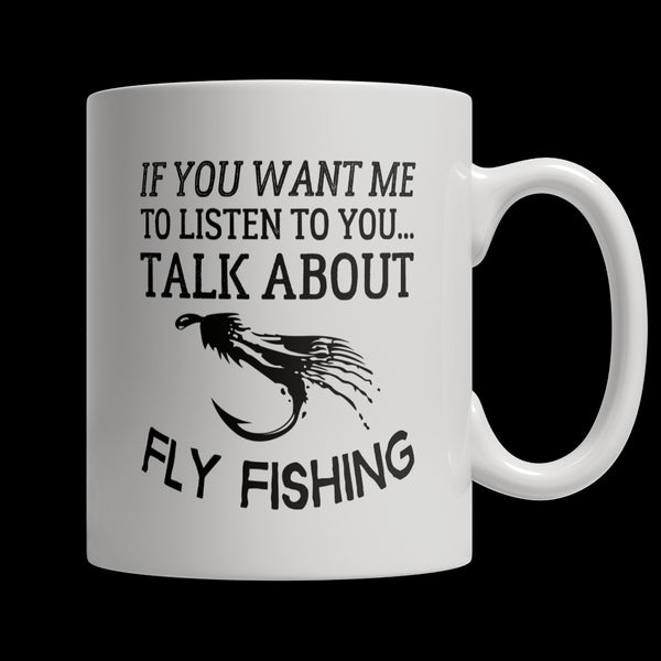 Drinkware - Limited Edition Mug - If You Want Me To Listen To You Talk About Fly Fishing