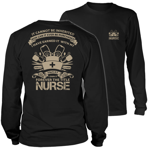 Limited Edition T-shirt Hoodie Tank Top - It Cannot Be Inherited Nor Can It Ever Be Purchased, I have Earned It With My Blood Sweat and Tears I Own It Forever The Title Nurse - Long Sleeve / Black / S - My Revolutional Shop - 3