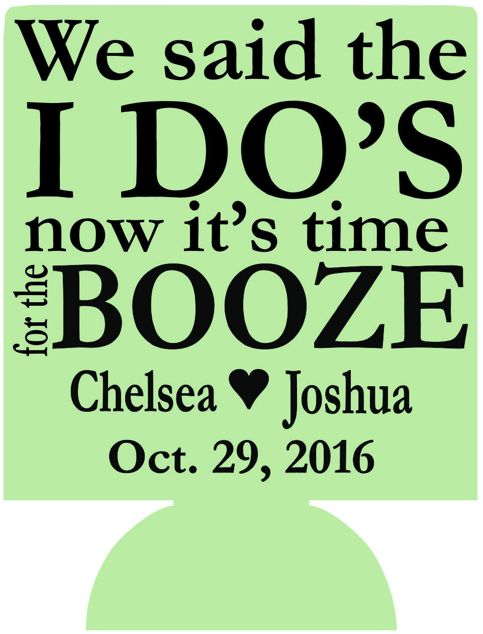 We said the i dos now time for the booze  wedding koozies