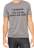 I GRADUATED NOW I'M LIKE SMART AND STUFF. Graphic Triblend T-shirt by River Imprints