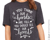 IF YOU THINK OUR HANDS ARE FULL YOU SHOULD SEE OUR HEARTS Triblend Tee by River Imprints