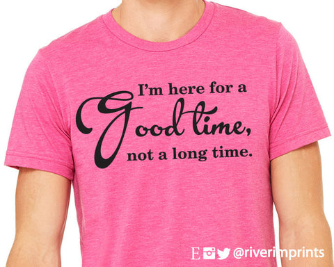 I'm Here For a Good Time, Not a Long Time graphic t-shirt