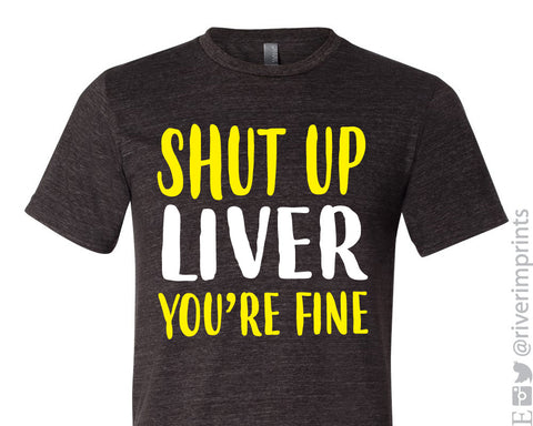 SHUT UP LIVER YOU'RE FINE Graphic Triblend Tee by River Imprints