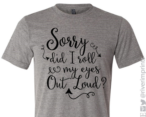 SORRY DID I ROLL MY EYES OUT LOUD Graphic Triblend Tee by River Imprints