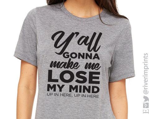 Y'ALL GONNA MAKE ME LOSE MY MIND UP IN HERE UP IN HERE Triblend Graphic Tee by River Imprints