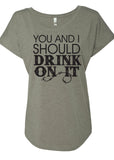 YOU AND I SHOULD DRINK ON IT Ladies Dolman T-shirt
