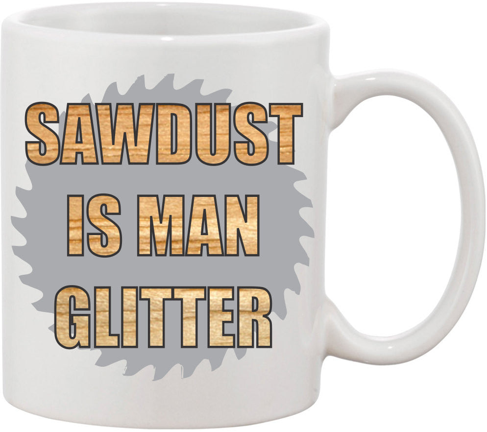 Sawdust is Man Glitter Funny Coffee Mug. Great Father's Day Mug or gift for your husband. A gift for him for valentine's day.