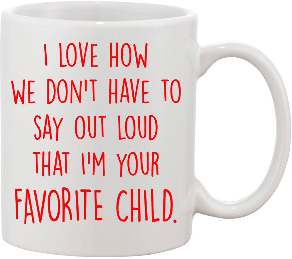 I Love How We Don't Have To Say That I am Your Favorite Child Funny Coffee Mug. Parent Gift, Mom Gift, Dad from Daughter Gift.