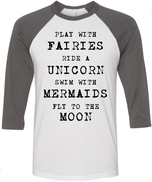 Play with Fairies, Ride a Unicorn, Swim with Mermaids, Fly to the Moon, Gift for her, unisex shirt, women shirt, women clothing, women tee