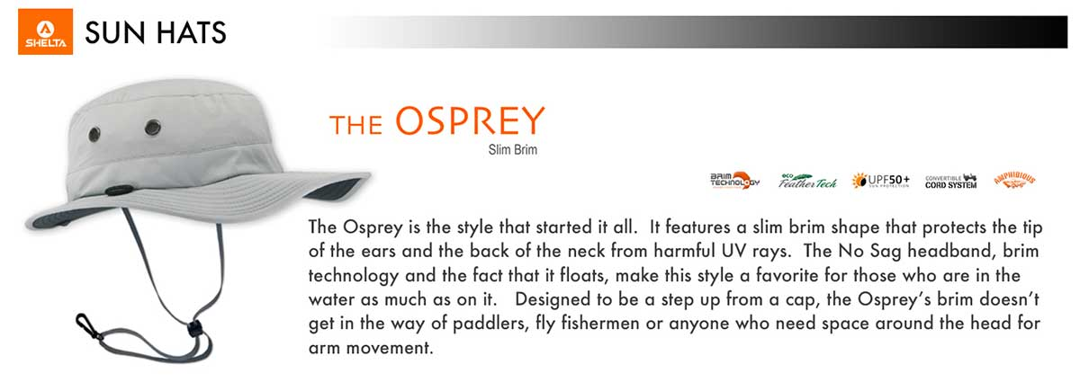 The Osprey is the sun hat style that started it all. It features a slim brim shape that protects the tip of the ears and the back of the neck from harmful UV rays. The No Sag headband, brim technology and the fact that it floats, make the style a favorite for those who are in the water as much as on it. Designed to be a step up from a cap, the Osprey sun hat brim doesn't get in the way of paddlers, fly fishermen or anyone who needs space around the head for arm movement