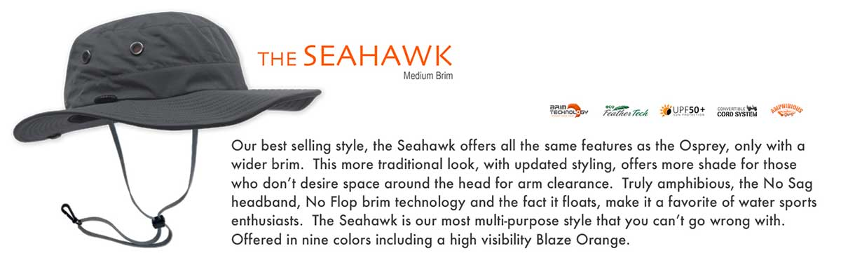The Seahawk sun hat is our best-selling style. The Seahawk sun hat offers all the same features as the Osprey sun hat, only with a wider brim. This more traditional look, with updated styling, offers more shade for those who do not desire space around the head for arm clearance. Truly amphibious, the No Say headband, No Flop grim technology and the fact it floats, make it a favorite of water sports enthusiast. The Seahawk sun hats are our most multi-purpose style that you cannot go wrong with. Offered in nine colors including a high visibility Blaze Orange and XXXL for big heads.