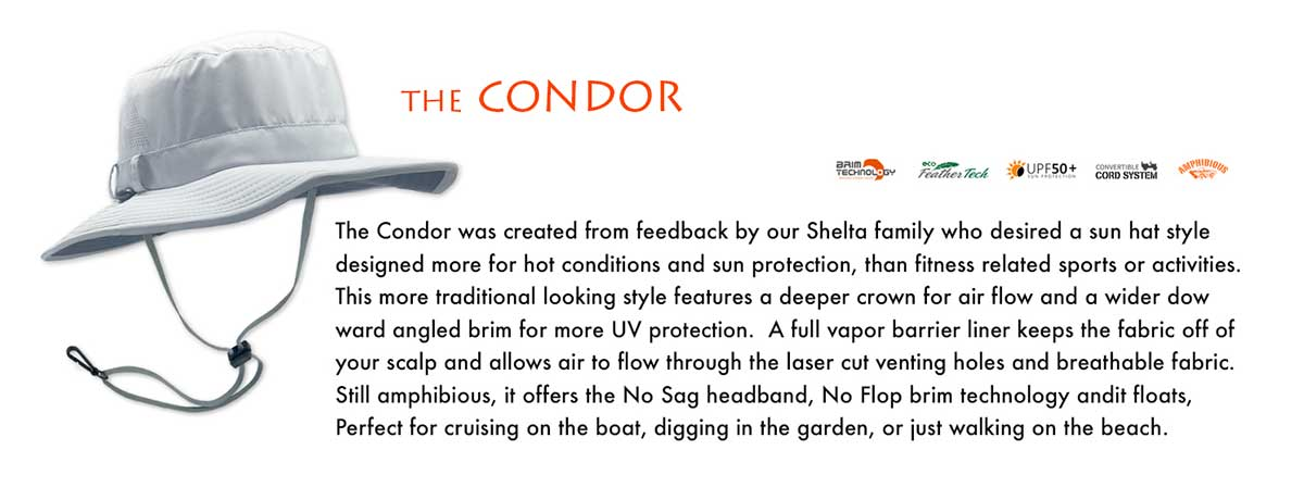 The Condor was created from feedback by our Shelta family who desired a sun hat style designed more for hot conditions and sun protection, than fitness related sports or activities. This more traditional looking style features a deeper crown for air flow and a wider downward angled brim for more UV protection.  A full vapor barrier liner keeps the fabric off of your scalp and allows air to flow through the laser cut venting holes and breathable fabric. Still amphibious, the No Sag headband, No Flop brim technology and the fact it floats, makes the Condor water safe.  Perfect for cruising on the boat, digging in the garden, or just walking on the beach. We did not include a pocket on the Condor, this was done to make the hat lighter.