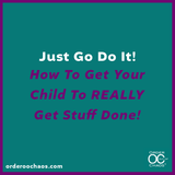 Just Go Do It! How To Get Your Child To REALLY Get Stuff Done