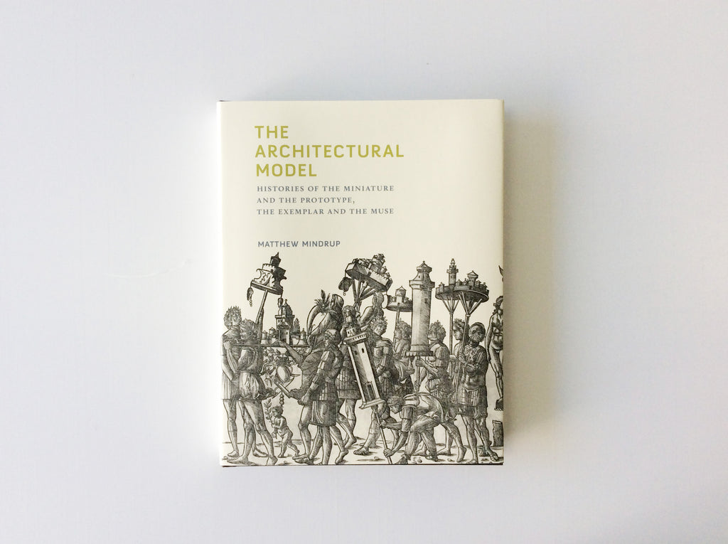 The Architectural Model: Histories of the Miniature and the Prototype, the Exemplar and the Muse
