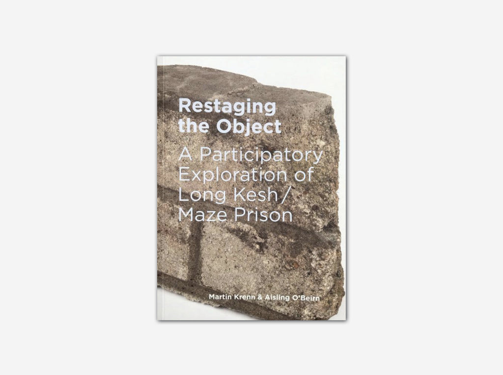 Restaging The Object: A Participatory Exploration Of Long Kesh/Maze Prison