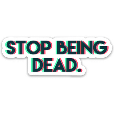 Stop Being Dead Sticker