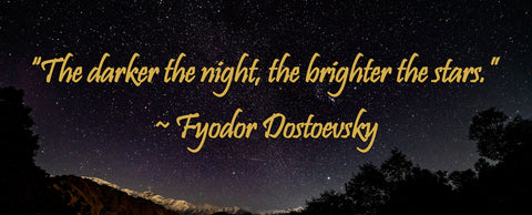 """The darker the night, the brighter the stars."" —Fyodor Dostoevsky"