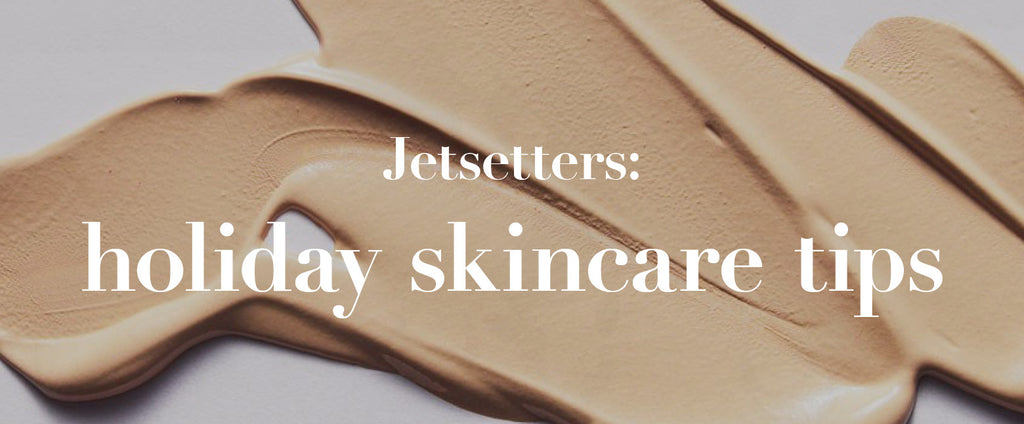 Jetsetters: holiday skincare tips