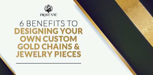 6 Benefits to Designing Your Own Custom Gold Chains & Jewelry Pieces