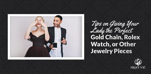 Tips on Giving Your Lady the Perfect Gold Chain, Rolex Watch, or Other Jewelry Pieces