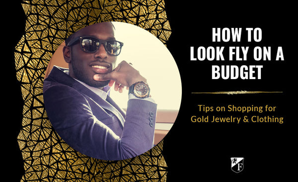How to Look Fly on a Budget: Tips on Shopping for Gold Jewelry & Clothing
