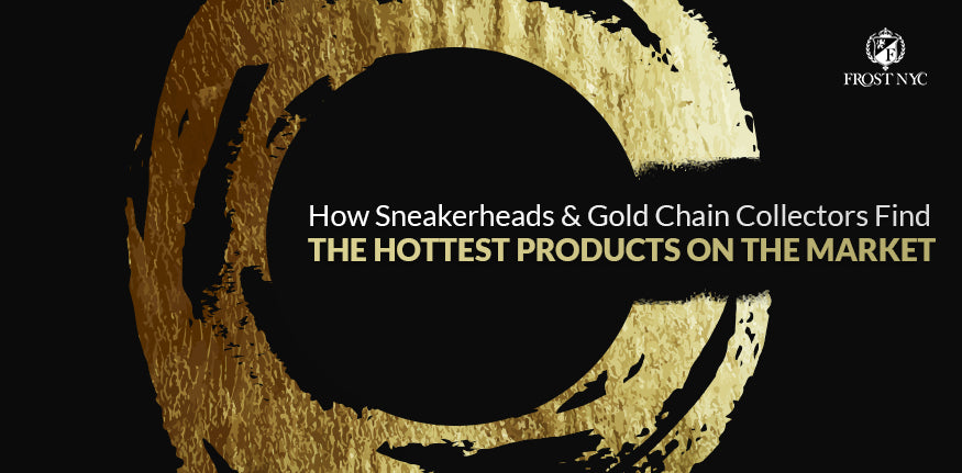 How Sneakerheads & Gold Chain Collectors Find the Hottest Products on the Market
