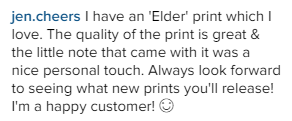 I have an 'Elder' print which I love. The quality of the print is great & the little note that came with it was a nice personal touch. Always look forward to seeing what new prints you'll release! I'm a happy customer!