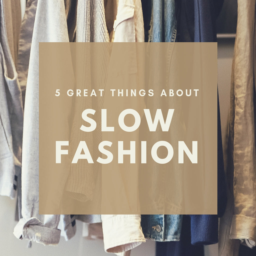 Why Should You Start thinking Slow when it comes to Fashion? Here's 5 Great Reasons to Support Slow Fashion.