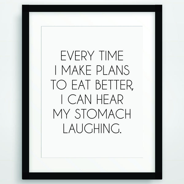 Every I make plans to eat better I can hear my stomach laughing, Funny Poster Print, Quote in Black and White, Inspirational Typography, Printable Wall Art, PO-71