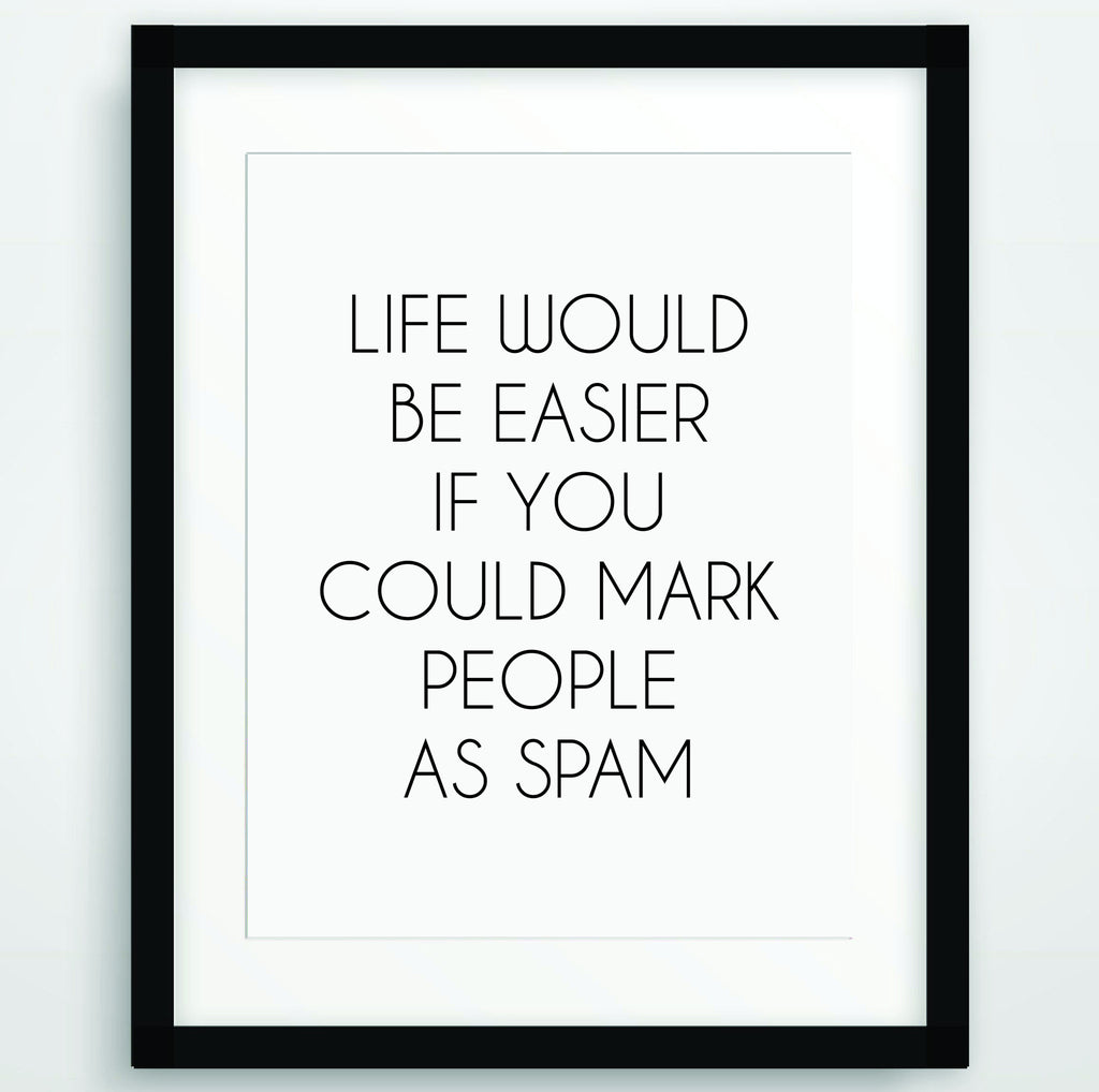 Life would be easier if you could mark people as spam, Funny Poster Print, Quote in Black and White, Inspirational Typography, Printable Wall Art, PO-87