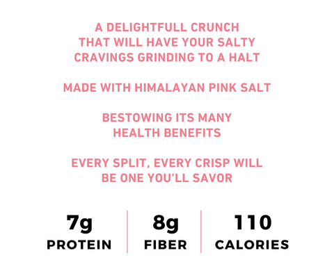 A Delightful Crunch That Will Have Your Salty Cravings Grinding To A Halt Made With Himalayan Pink Salt Bestowing Its Many Health Benefits Every Split, Every Crisp Will Be One You'll Savor