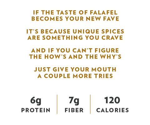 If the taste of falafel becomes your new fave, It's because unique spice sare something you crave, And if you can't figure the how's and the why's, Just give your mouth a couple more tries