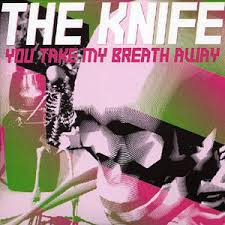 The Knife - You Take My Breath Away