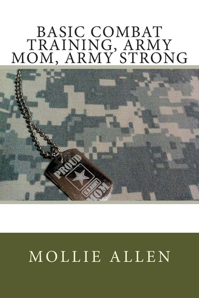 Basic Combat Training: Army Mom, Army Strong by Mollie Allen