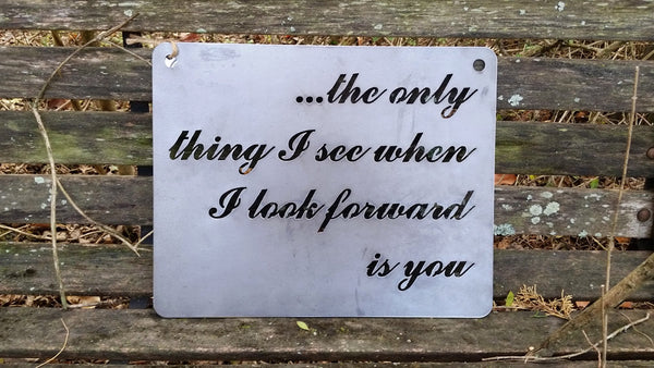 The only thing I see when I look forward is you... Rustic Raw Steel Quote Sign and Sayings Inspirational Metal Friendship quote BE Creations