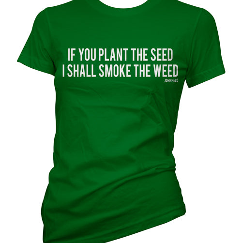 If You Plant The Seed I Shall Smoke The Weed Women's T-Shirt
