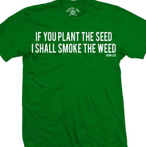 If You Plant The Seed I Shall Smoke The Weed Men's T-Shirt