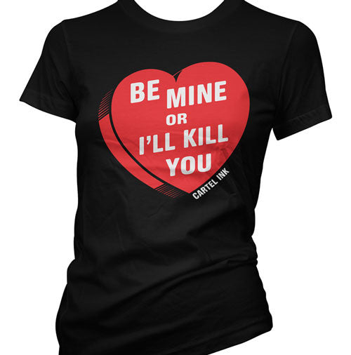 Be Mine or I'll Kill You Women's T-Shirt