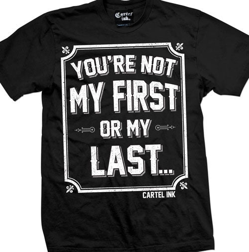 You're Not My First or My Last Men's T-Shirt