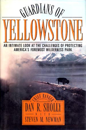 Guardians of Yellowstone. An Intimate Look at the Challenges of Protecting America's Foremost Wilderness Park
