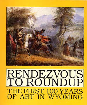 Rendezvous To Roundup: The First 100 Years of Art in Wyoming