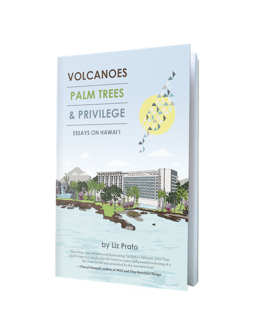Volcanoes, Palm Trees, and Privilege: Essays on Hawai'i by Liz Prato