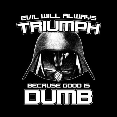 Evil Will Always Triumph Because Good Is Dumb T-Shirt - FiveFingerTees