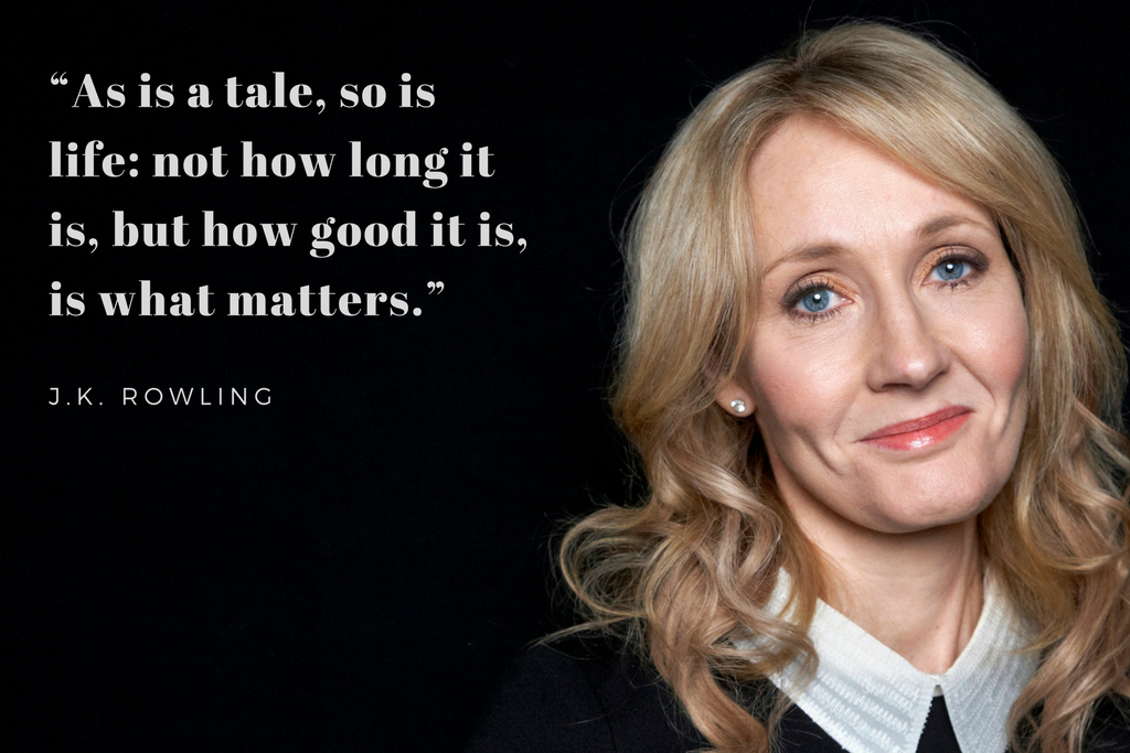 """As is a tale, so is life: not how long it is, but how good it is, is what matters."" - J.K.Rowling"