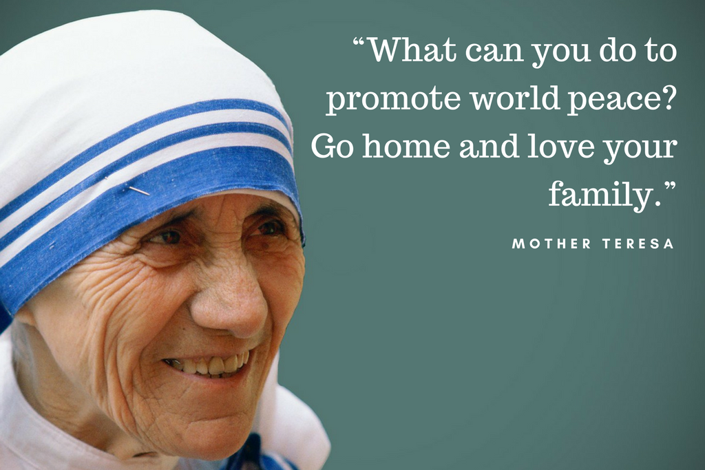 """What can you do to promote world peace? Go home and love your family."" - Mother Teresa"
