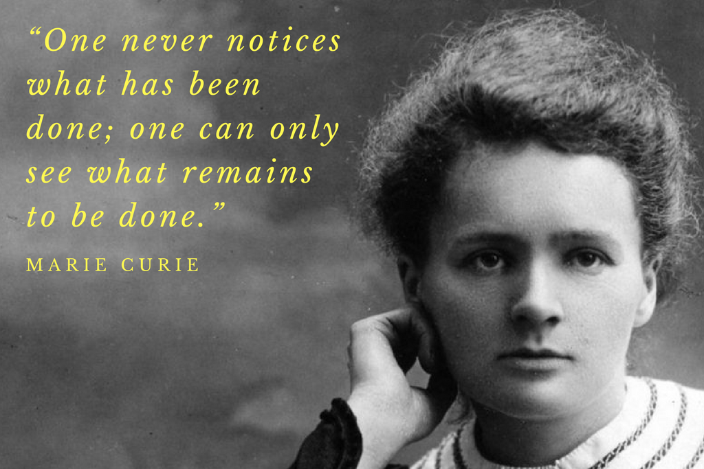 """One never notices what has been done; one can only see what remains to be done."" - Marie Curie"